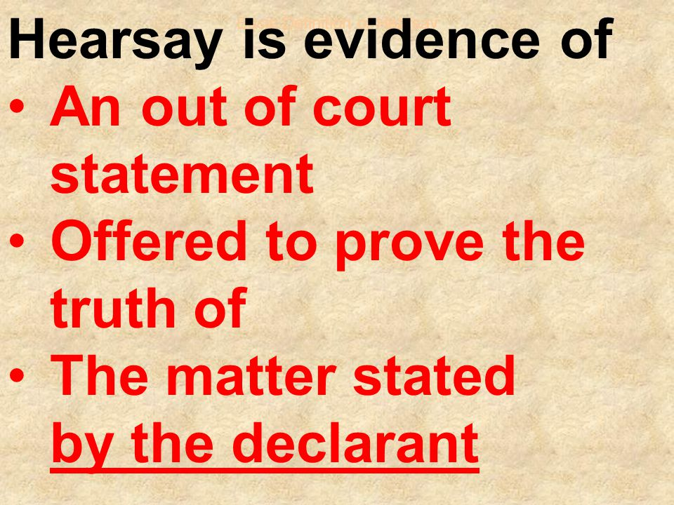 Basic Definition of Hearsay Hearsay is evidence of An out of court statement Offered to prove the truth of The matter stated by the declarant