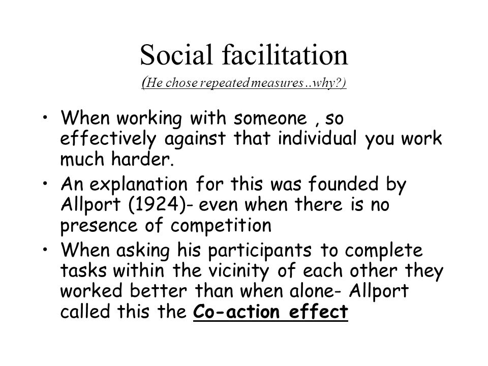 Social facilitation ( He chose repeated measures..why ) When working with someone, so effectively against that individual you work much harder.