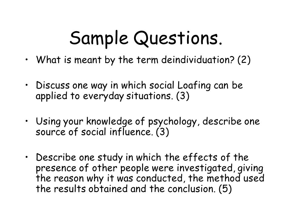 Sample Questions. What is meant by the term deindividuation? (2) Discuss one way in which social Loafing can be applied to everyday situations. (3) Us