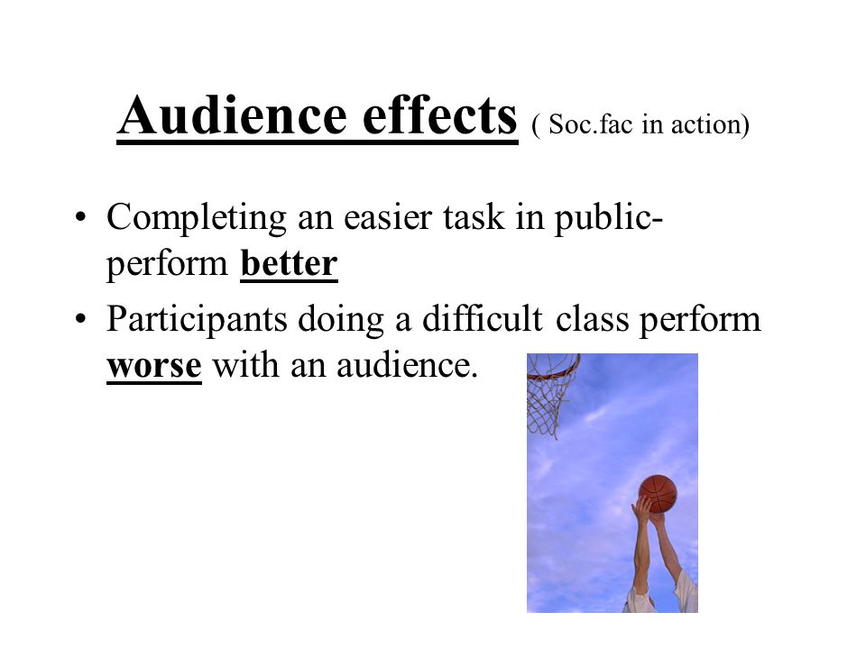 Audience effects ( Soc.fac in action) Completing an easier task in public- perform better Participants doing a difficult class perform worse with an a