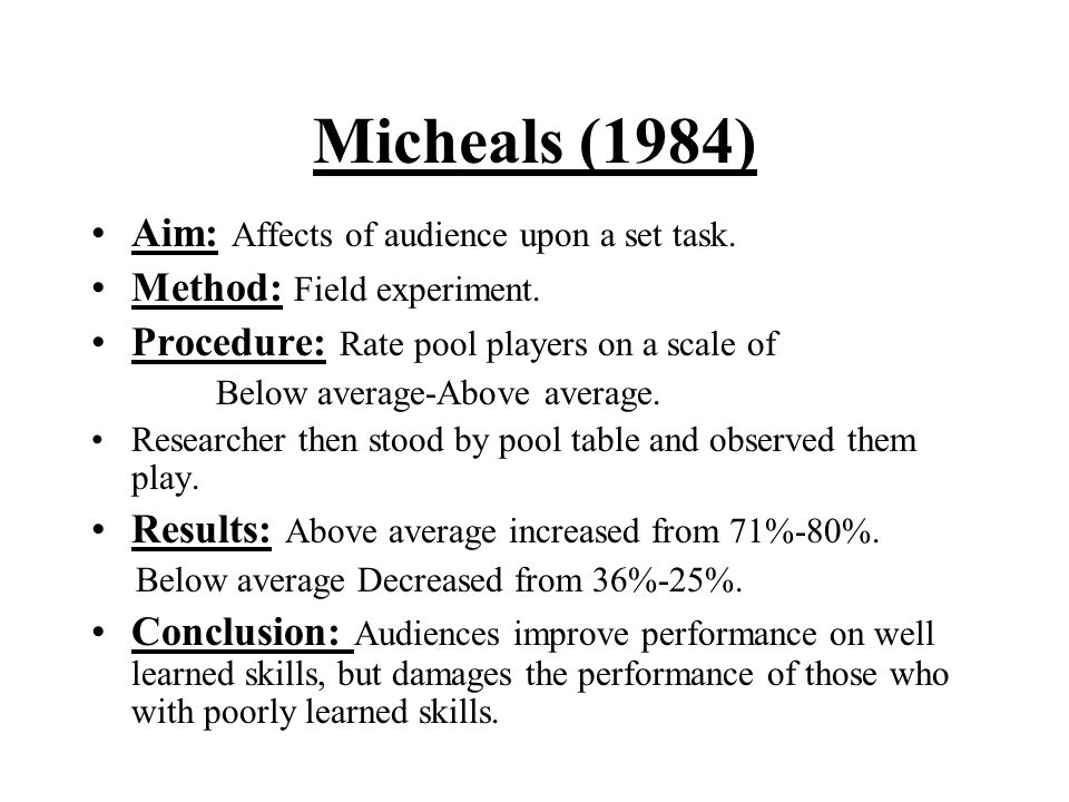 Micheals (1984) Aim: Affects of audience upon a set task. Method: Field experiment. Procedure: Rate pool players on a scale of Below average-Above ave