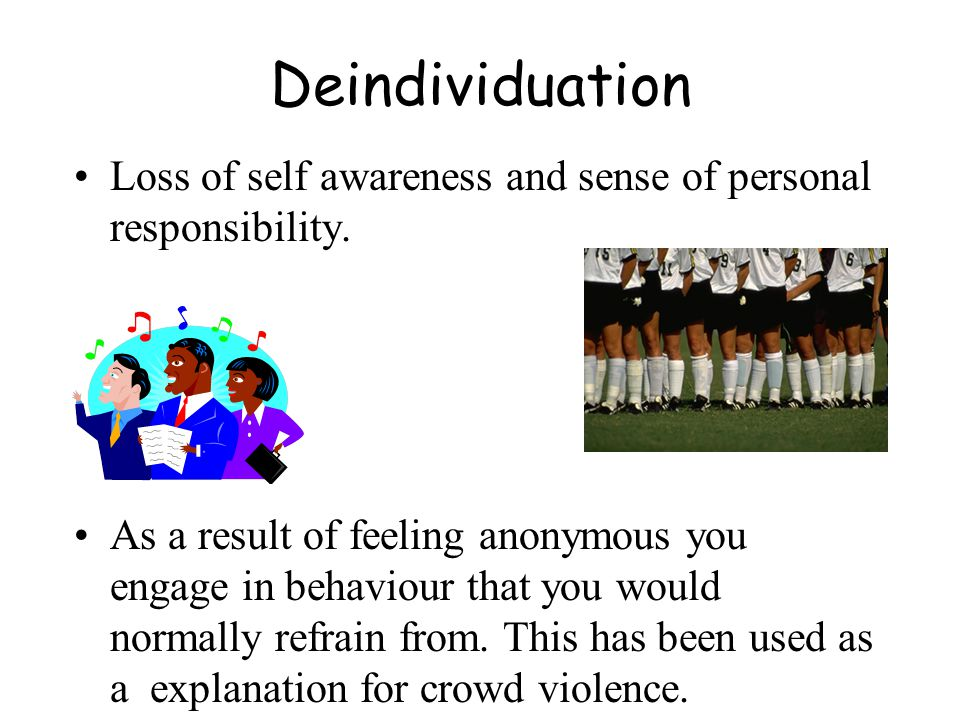 Deindividuation Loss of self awareness and sense of personal responsibility. As a result of feeling anonymous you engage in behaviour that you would n