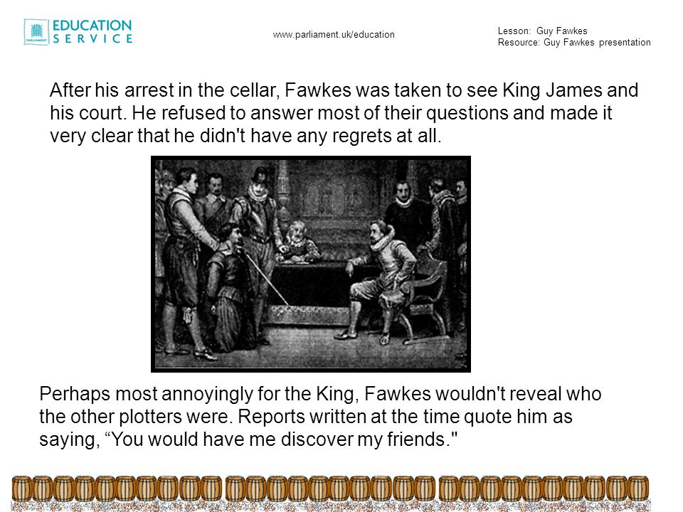 Lesson: Guy Fawkes Resource: Guy Fawkes presentation www.parliament.uk/education After his audience with the King, Guy Fawkes was taken to the Tower of London in the hope that the guards there could get him to talk.