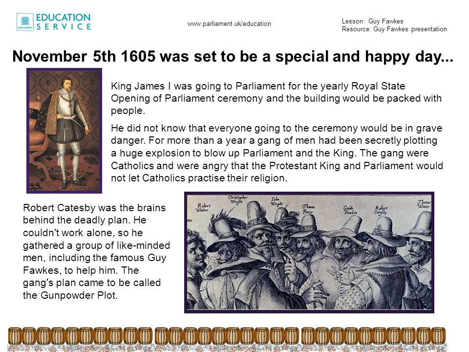 Lesson: Guy Fawkes Resource: Guy Fawkes presentation www.parliament.uk/education Robert Catesby Guy Fawkes The plotters