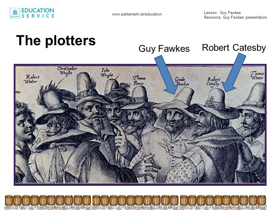 Lesson: Guy Fawkes Resource: Guy Fawkes presentation www.parliament.uk/education The tunnel was meant to run from the cellar of their house and under the street, ending up underneath the Houses of Parliament - perfect for smuggling that gunpowder.