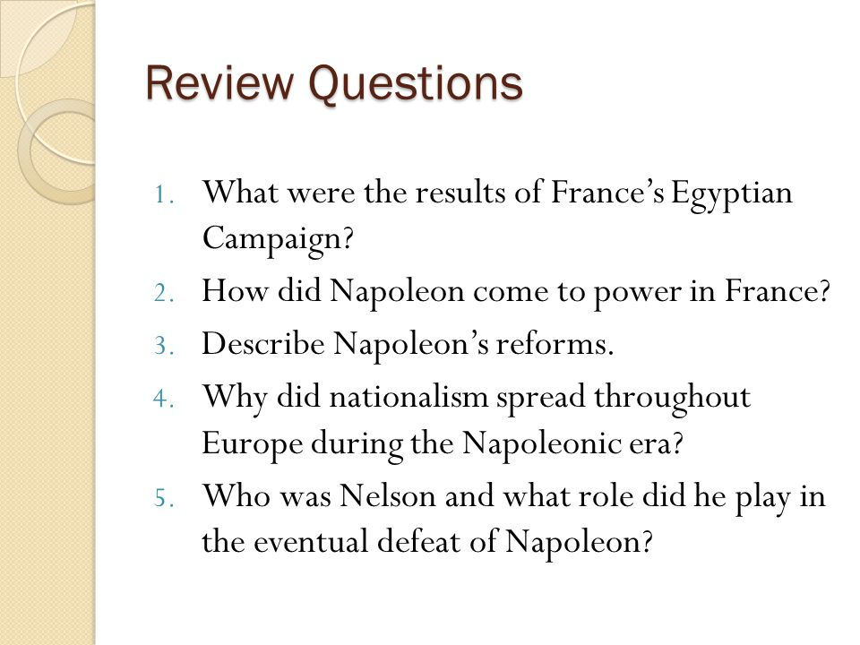 Review Questions 1. What were the results of France's Egyptian Campaign? 2. How did Napoleon come to power in France? 3. Describe Napoleon's reforms.