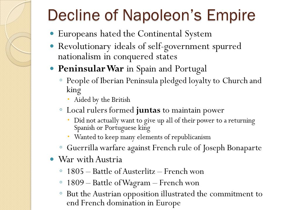Decline of Napoleon's Empire Europeans hated the Continental System Revolutionary ideals of self-government spurred nationalism in conquered states Pe