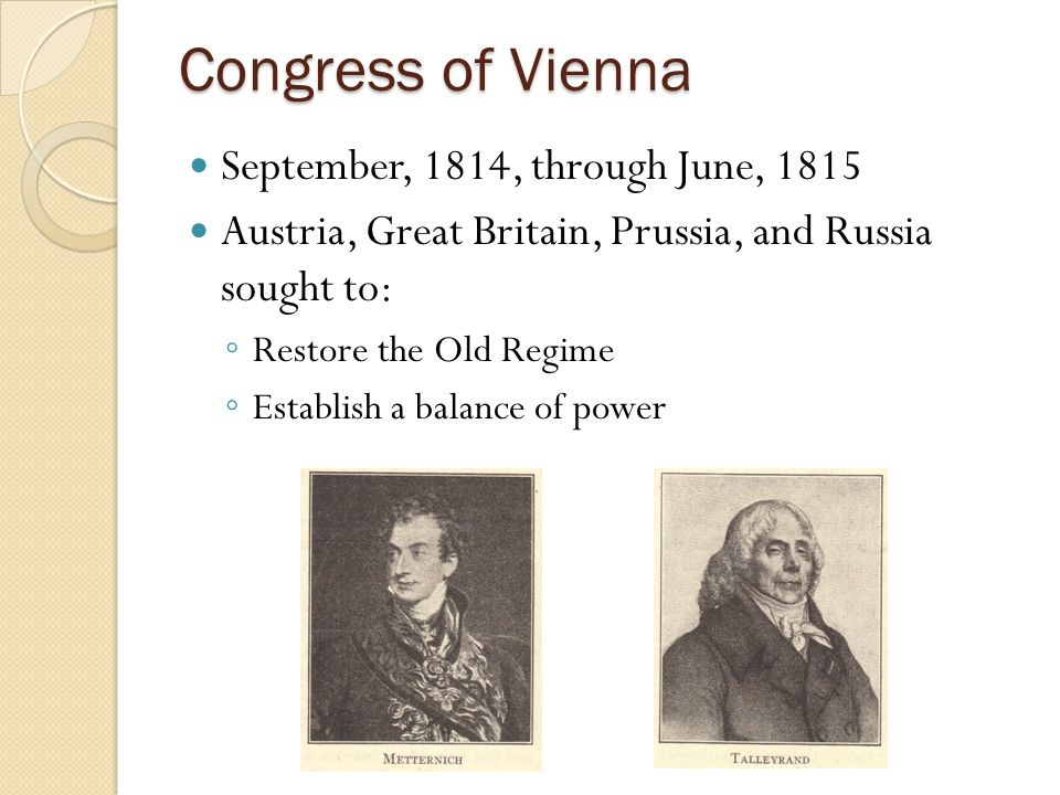 Congress of Vienna September, 1814, through June, 1815 Austria, Great Britain, Prussia, and Russia sought to: ◦ Restore the Old Regime ◦ Establish a b