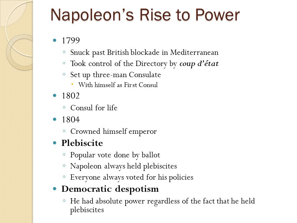 Napoleon's Rise to Power 1799 ◦ Snuck past British blockade in Mediterranean ◦ Took control of the Directory by coup d'état ◦ Set up three-man Consula