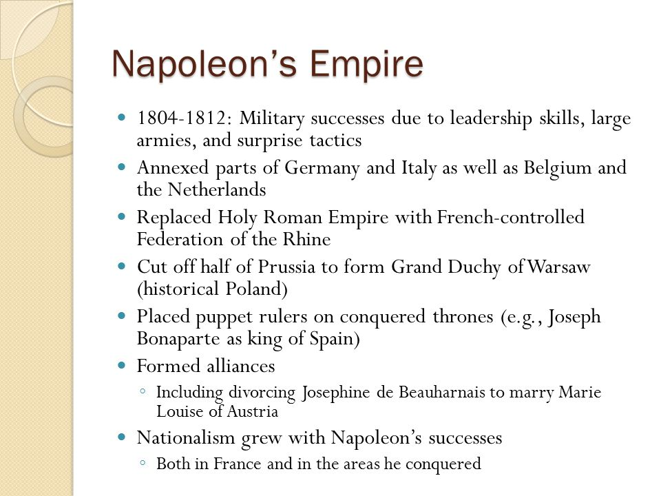 Napoleon's Empire 1804-1812: Military successes due to leadership skills, large armies, and surprise tactics Annexed parts of Germany and Italy as wel