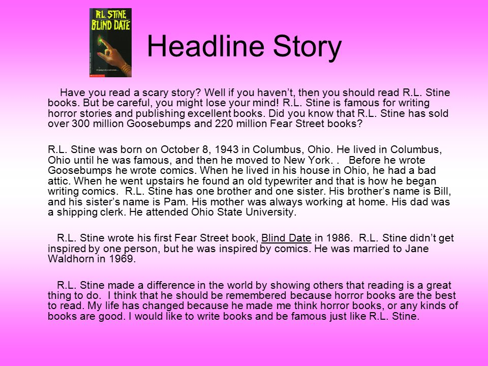 Headline Story Have you read a scary story? Well if you haven't, then you should read R.L. Stine books. But be careful, you might lose your mind! R.L.
