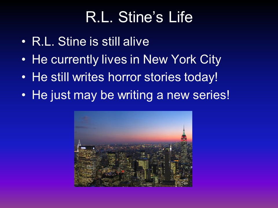 R.L. Stine's Life R.L. Stine is still alive He currently lives in New York City He still writes horror stories today! He just may be writing a new ser