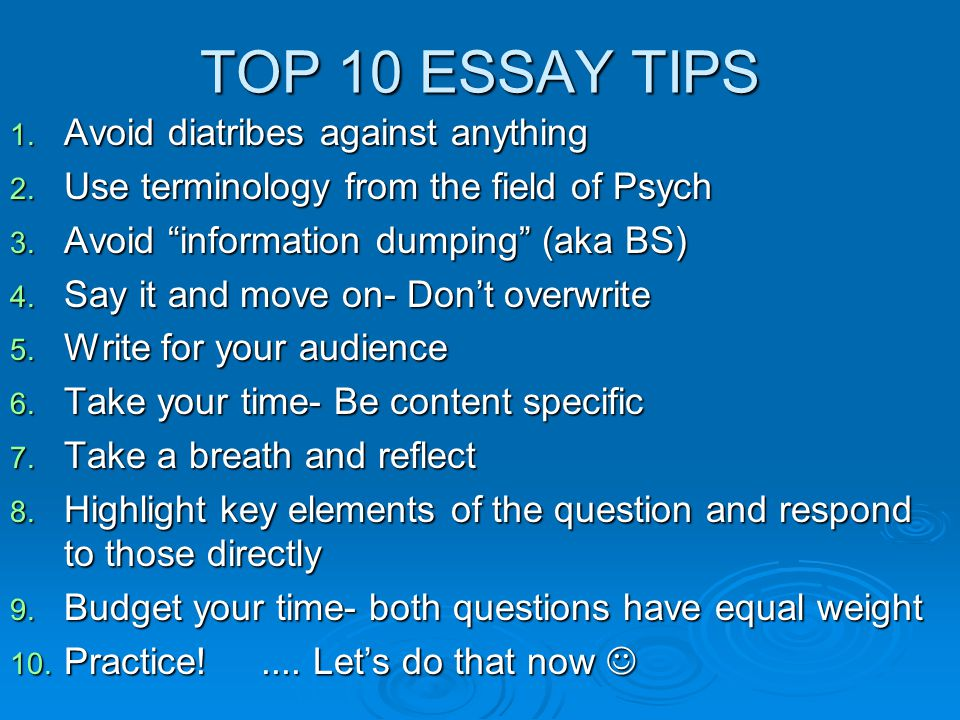 "TOP 10 ESSAY TIPS 1. Avoid diatribes against anything 2. Use terminology from the field of Psych 3. Avoid ""information dumping"" (aka BS) 4. Say it and"
