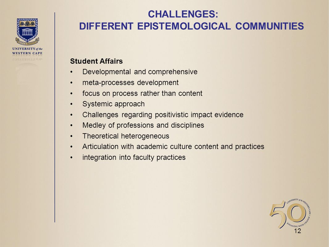 CHALLENGES: DIFFERENT EPISTEMOLOGICAL COMMUNITIES Student Affairs Developmental and comprehensive meta-processes development focus on process rather than content Systemic approach Challenges regarding positivistic impact evidence Medley of professions and disciplines Theoretical heterogeneous Articulation with academic culture content and practices integration into faculty practices 12
