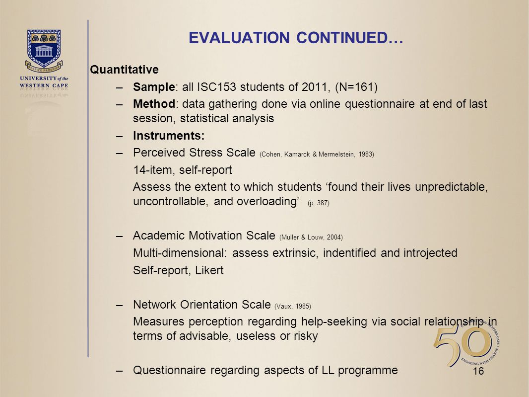 EVALUATION CONTINUED… Quantitative –Sample: all ISC153 students of 2011, (N=161) –Method: data gathering done via online questionnaire at end of last session, statistical analysis –Instruments: –Perceived Stress Scale (Cohen, Kamarck & Mermelstein, 1983) 14-item, self-report Assess the extent to which students 'found their lives unpredictable, uncontrollable, and overloading' (p.