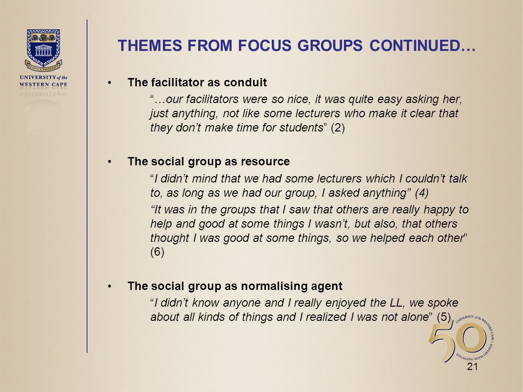 THEMES FROM FOCUS GROUPS CONTINUED… The facilitator as conduit …our facilitators were so nice, it was quite easy asking her, just anything, not like some lecturers who make it clear that they don't make time for students (2) The social group as resource I didn't mind that we had some lecturers which I couldn't talk to, as long as we had our group, I asked anything (4) It was in the groups that I saw that others are really happy to help and good at some things I wasn't, but also, that others thought I was good at some things, so we helped each other (6) The social group as normalising agent I didn't know anyone and I really enjoyed the LL, we spoke about all kinds of things and I realized I was not alone (5) 21