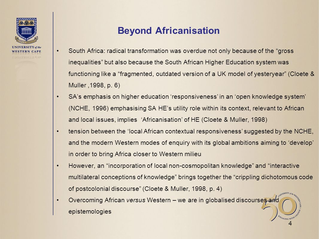 Beyond Africanisation South Africa: radical transformation was overdue not only because of the gross inequalities but also because the South African Higher Education system was functioning like a fragmented, outdated version of a UK model of yesteryear (Cloete & Muller,1998, p.