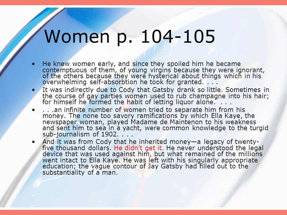 Women p. 104-105 He knew women early, and since they spoiled him he became contemptuous of them, of young virgins because they were ignorant, of the o