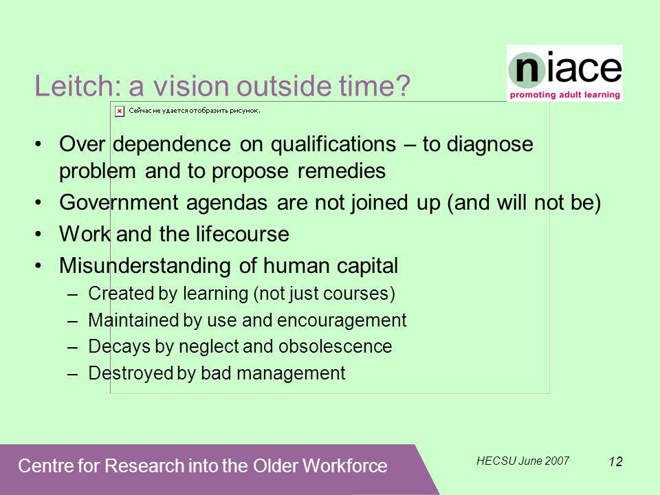 Centre for Research into the Older Workforce HECSU June 2007 12 Leitch: a vision outside time.