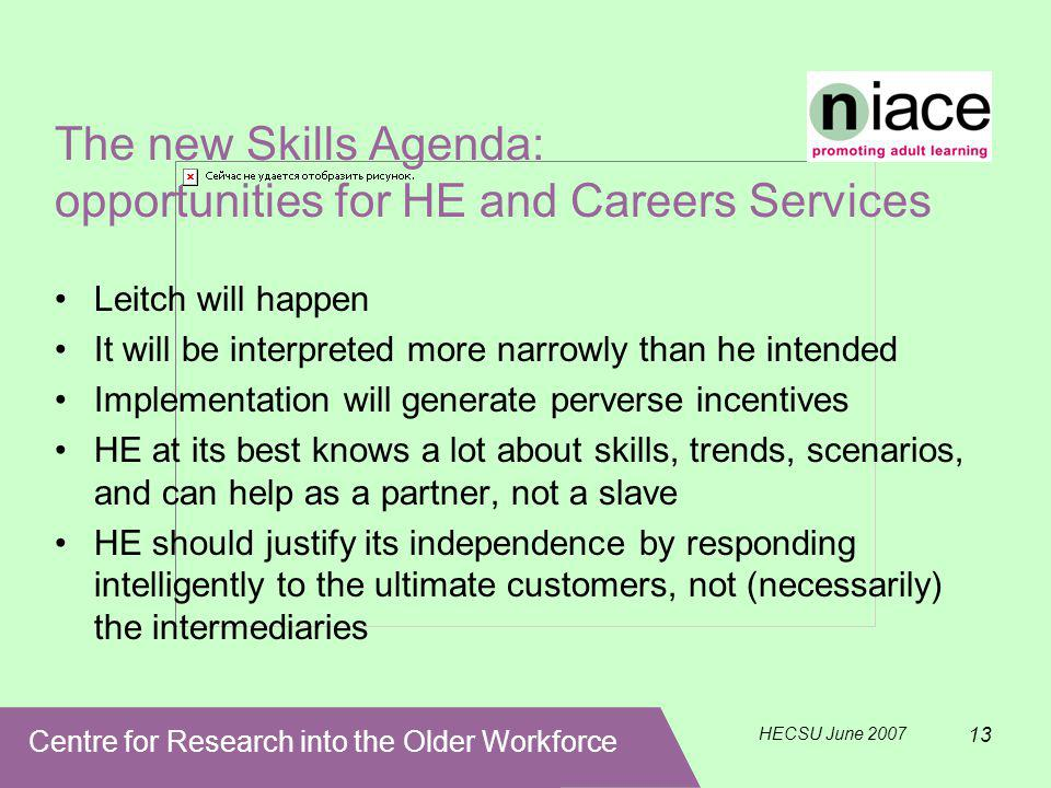 Centre for Research into the Older Workforce HECSU June 2007 13 The new Skills Agenda: opportunities for HE and Careers Services Leitch will happen It will be interpreted more narrowly than he intended Implementation will generate perverse incentives HE at its best knows a lot about skills, trends, scenarios, and can help as a partner, not a slave HE should justify its independence by responding intelligently to the ultimate customers, not (necessarily) the intermediaries