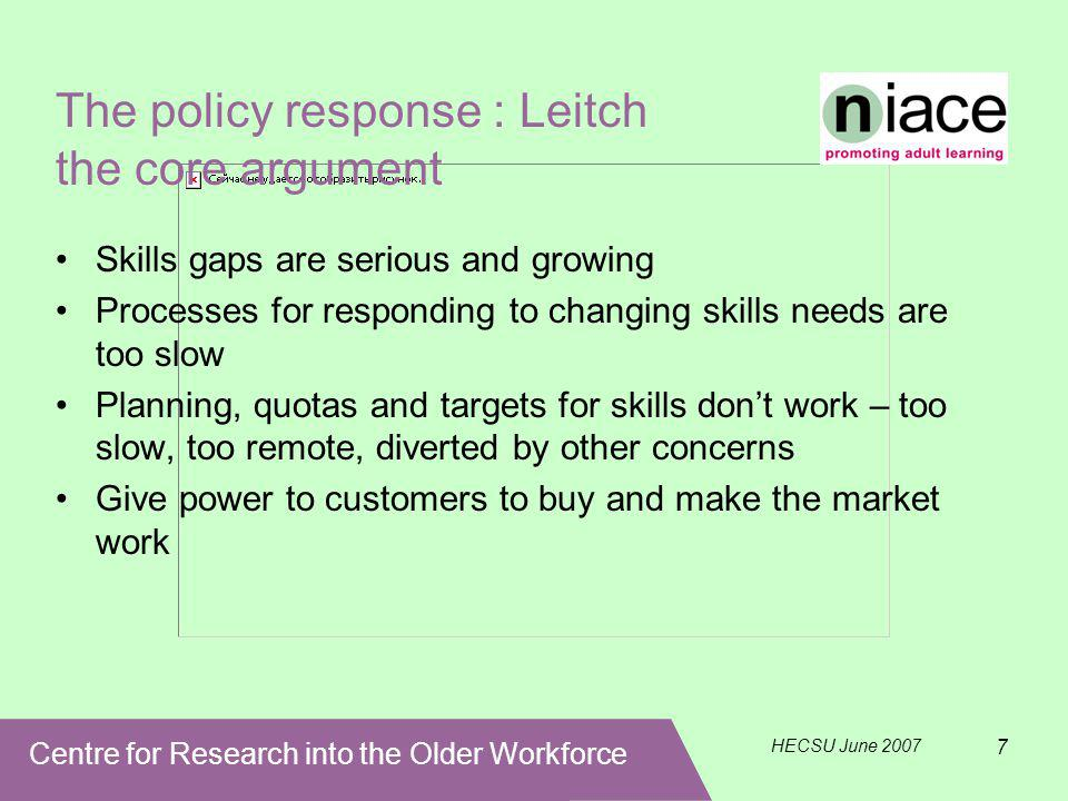 Centre for Research into the Older Workforce HECSU June 2007 7 The policy response : Leitch the core argument Skills gaps are serious and growing Processes for responding to changing skills needs are too slow Planning, quotas and targets for skills don't work – too slow, too remote, diverted by other concerns Give power to customers to buy and make the market work