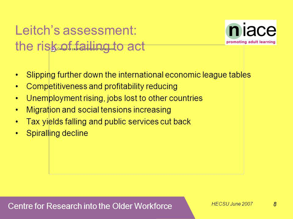 Centre for Research into the Older Workforce HECSU June 2007 8 Leitch's assessment: the risk of failing to act Slipping further down the international economic league tables Competitiveness and profitability reducing Unemployment rising, jobs lost to other countries Migration and social tensions increasing Tax yields falling and public services cut back Spiralling decline