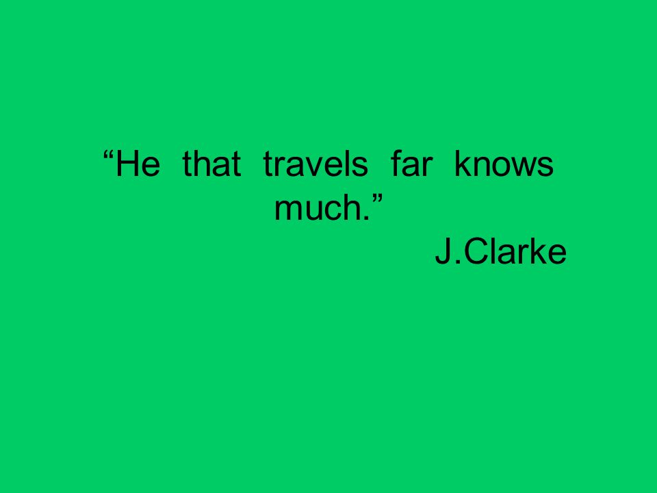 He that travels far knows much. J.Clarke