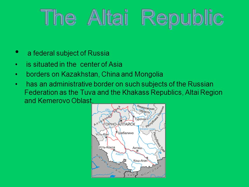 a federal subject of Russia is situated in the center of Asia borders on Kazakhstan, China and Mongolia has an administrative border on such subjects of the Russian Federation as the Tuva and the Khakass Republics, Altai Region and Kemerovo Oblast.