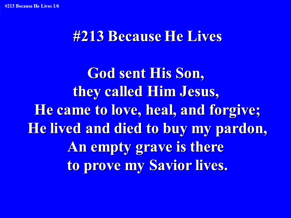 #213 Because He Lives God sent His Son, they called Him Jesus, He came to love, heal, and forgive; He lived and died to buy my pardon, An empty grave is there to prove my Savior lives.