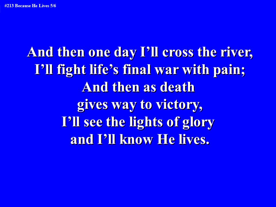 And then one day I'll cross the river, I'll fight life's final war with pain; And then as death gives way to victory, I'll see the lights of glory and I'll know He lives.