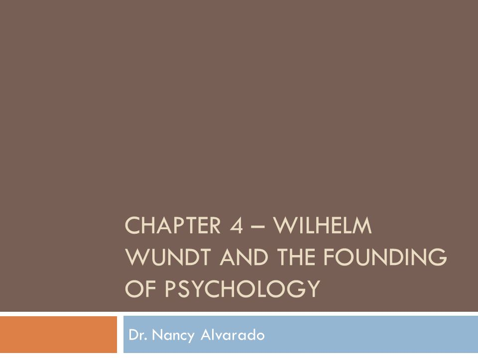 CHAPTER 4 – WILHELM WUNDT AND THE FOUNDING OF PSYCHOLOGY Dr. Nancy Alvarado