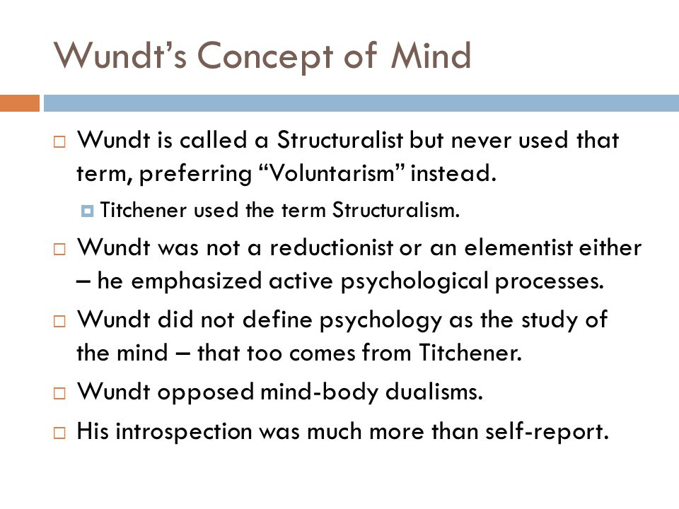 "Wundt's Concept of Mind  Wundt is called a Structuralist but never used that term, preferring ""Voluntarism"" instead.  Titchener used the term Struct"