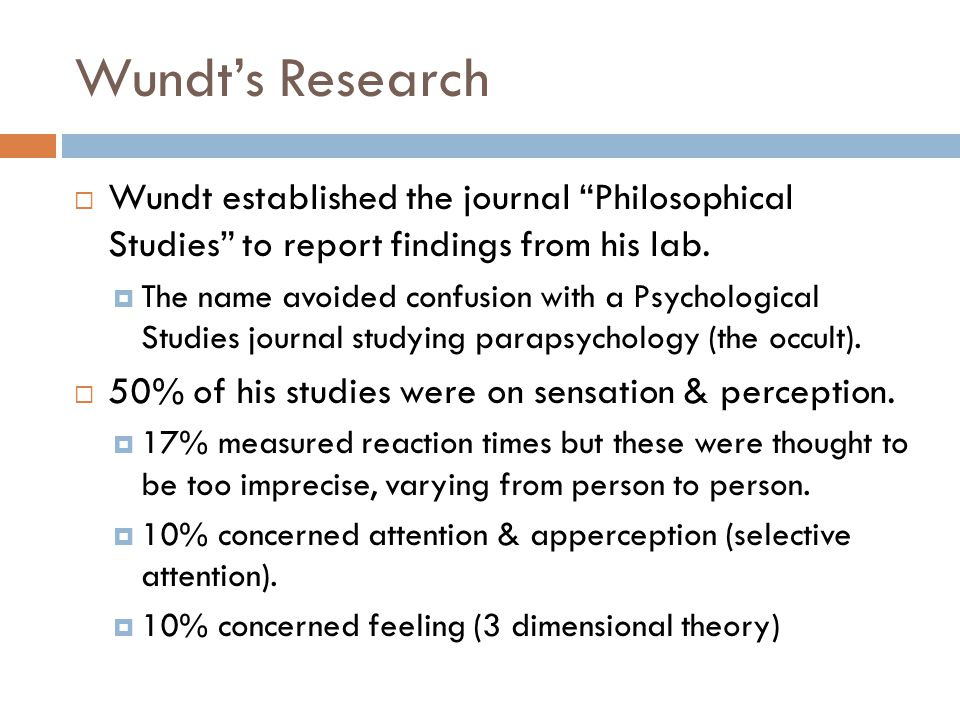 "Wundt's Research  Wundt established the journal ""Philosophical Studies"" to report findings from his lab.  The name avoided confusion with a Psycholo"