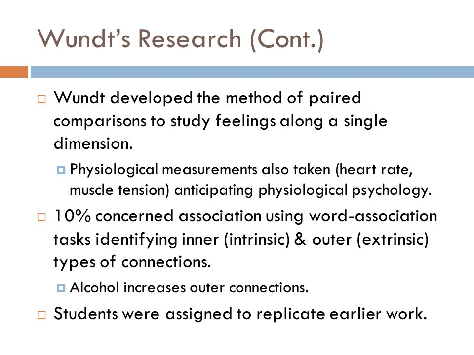 Wundt's Research (Cont.)  Wundt developed the method of paired comparisons to study feelings along a single dimension.  Physiological measurements a