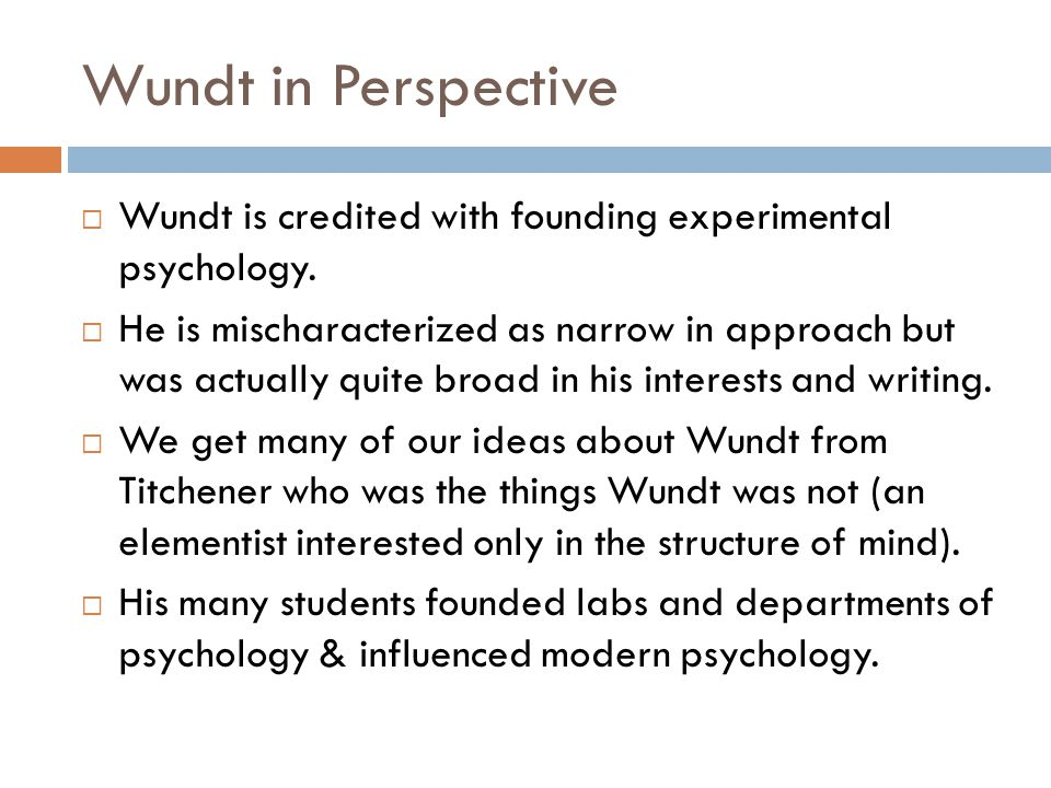 Wundt in Perspective  Wundt is credited with founding experimental psychology.  He is mischaracterized as narrow in approach but was actually quite