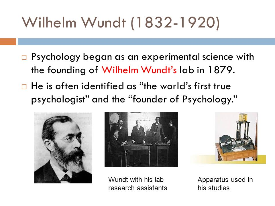 Wilhelm Wundt (1832-1920)  Psychology began as an experimental science with the founding of Wilhelm Wundt's lab in 1879.  He is often identified as