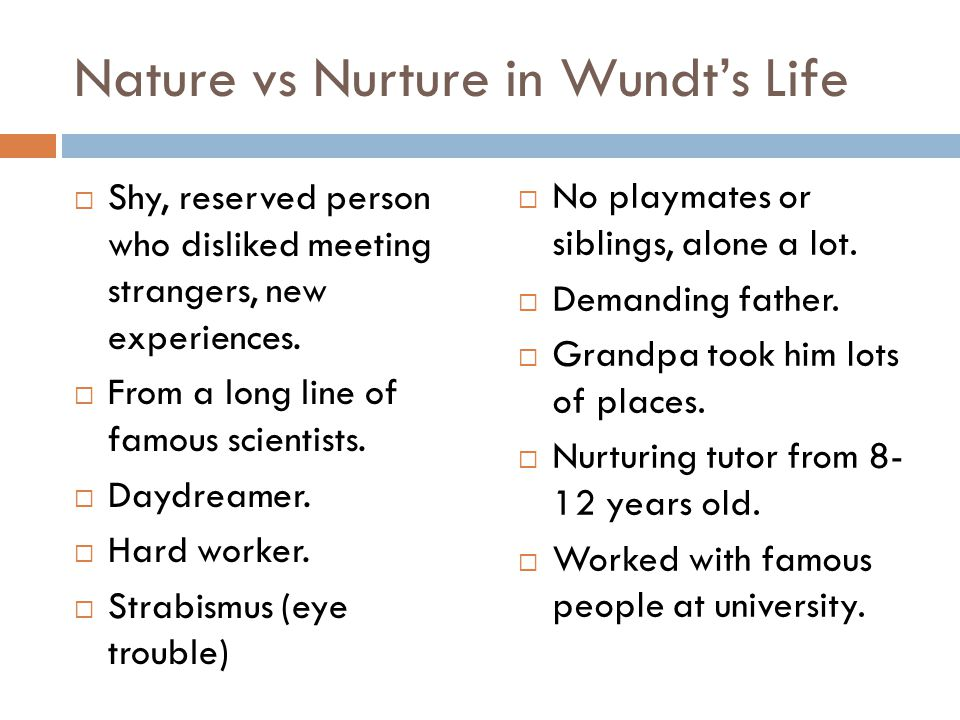 Nature vs Nurture in Wundt's Life  Shy, reserved person who disliked meeting strangers, new experiences.  From a long line of famous scientists.  D