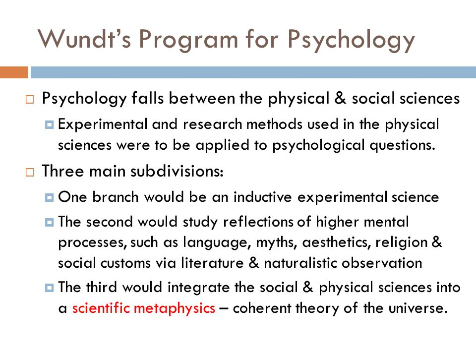 Wundt's Program for Psychology  Psychology falls between the physical & social sciences  Experimental and research methods used in the physical scie
