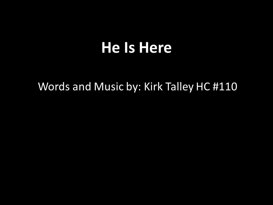 He Is Here Words and Music by: Kirk Talley HC #110