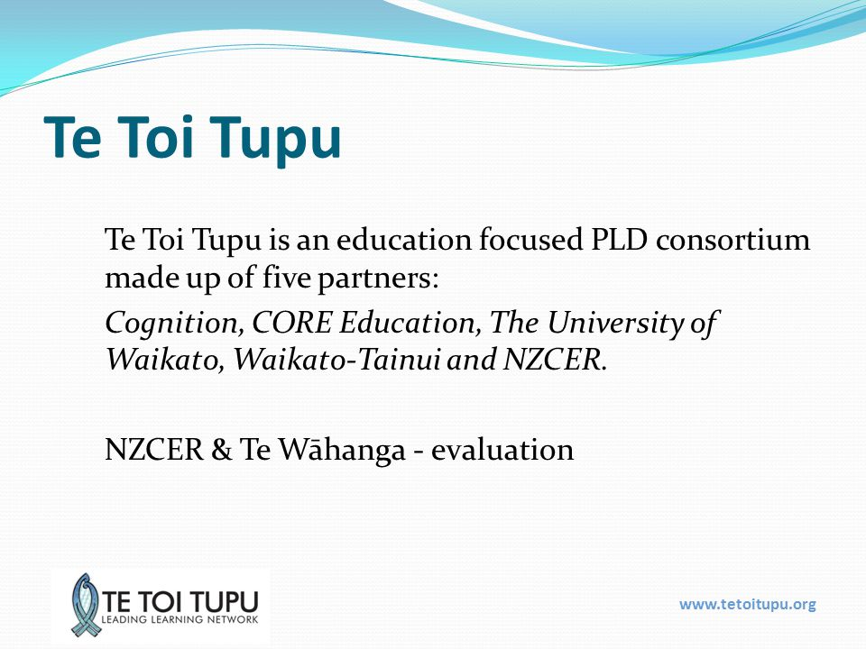 www.tetoitupu.org Te Toi Tupu Te Toi Tupu is an education focused PLD consortium made up of five partners: Cognition, CORE Education, The University of Waikato, Waikato-Tainui and NZCER.