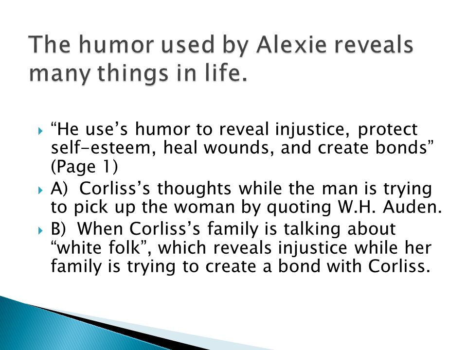  Alexie not only avoids the moral and social obligation to educate white readers and reinstall cultural pride in Indian readers, he also works actively against such goals with his humor Page 1  A) Richard fighting in a pickup basketball game, funny in a way but definitely give the readers and opportunity to look down upon Indians.