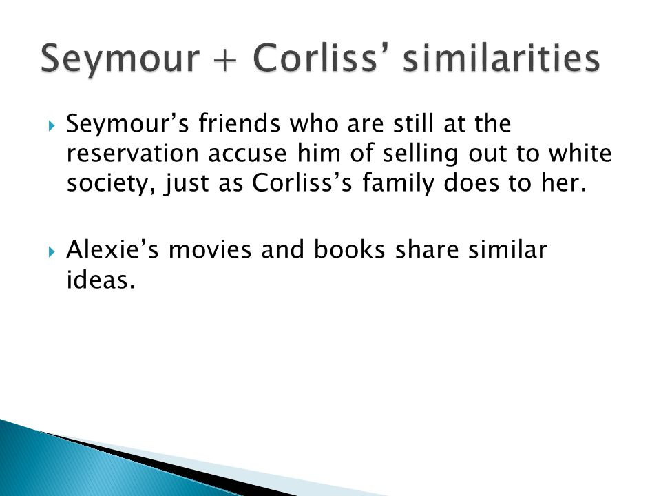  Seymour's friends who are still at the reservation accuse him of selling out to white society, just as Corliss's family does to her.  Alexie's movi