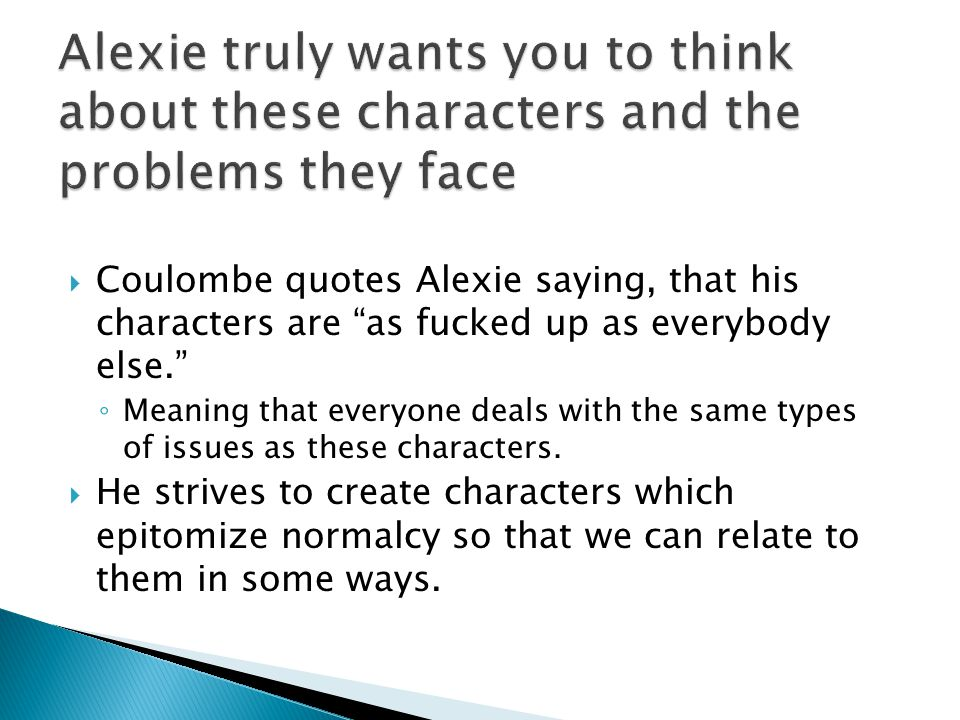 """ Coulombe quotes Alexie saying, that his characters are """"as fucked up as everybody else."""" ◦ Meaning that everyone deals with the same types of issues"""