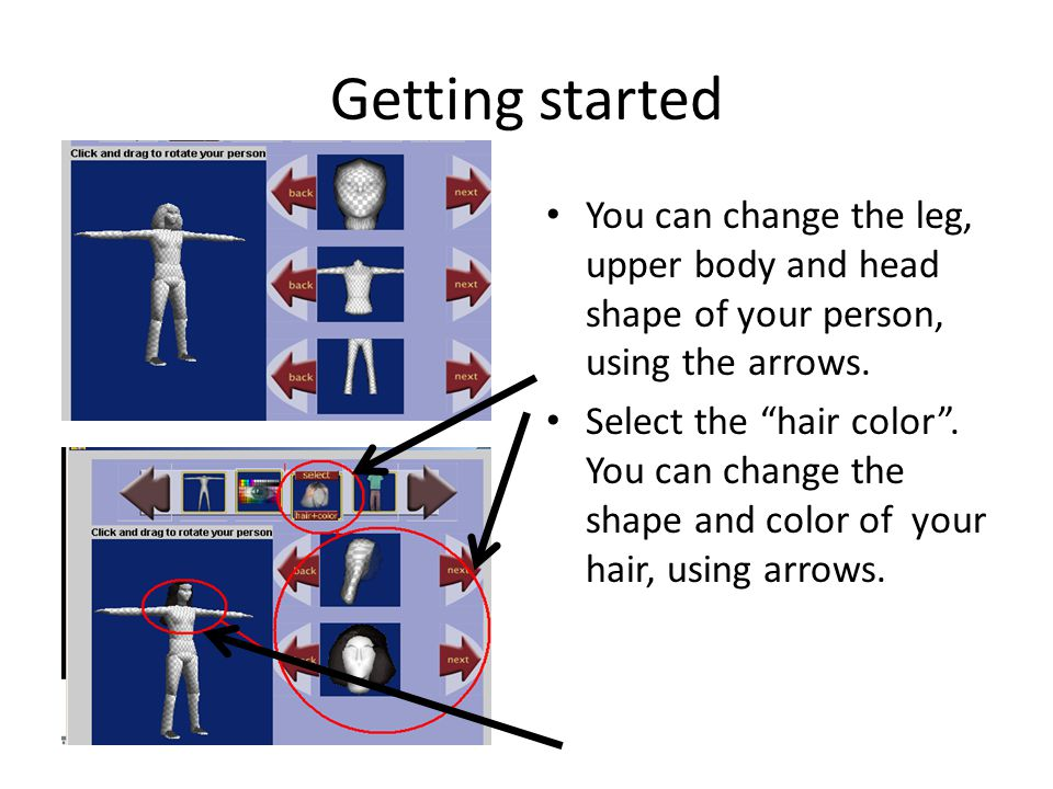 Getting started You can change the leg, upper body and head shape of your person, using the arrows.