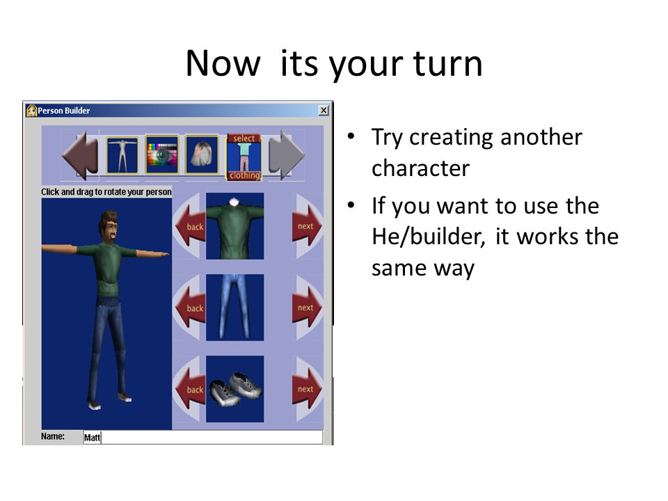 Now its your turn Try creating another character If you want to use the He/builder, it works the same way