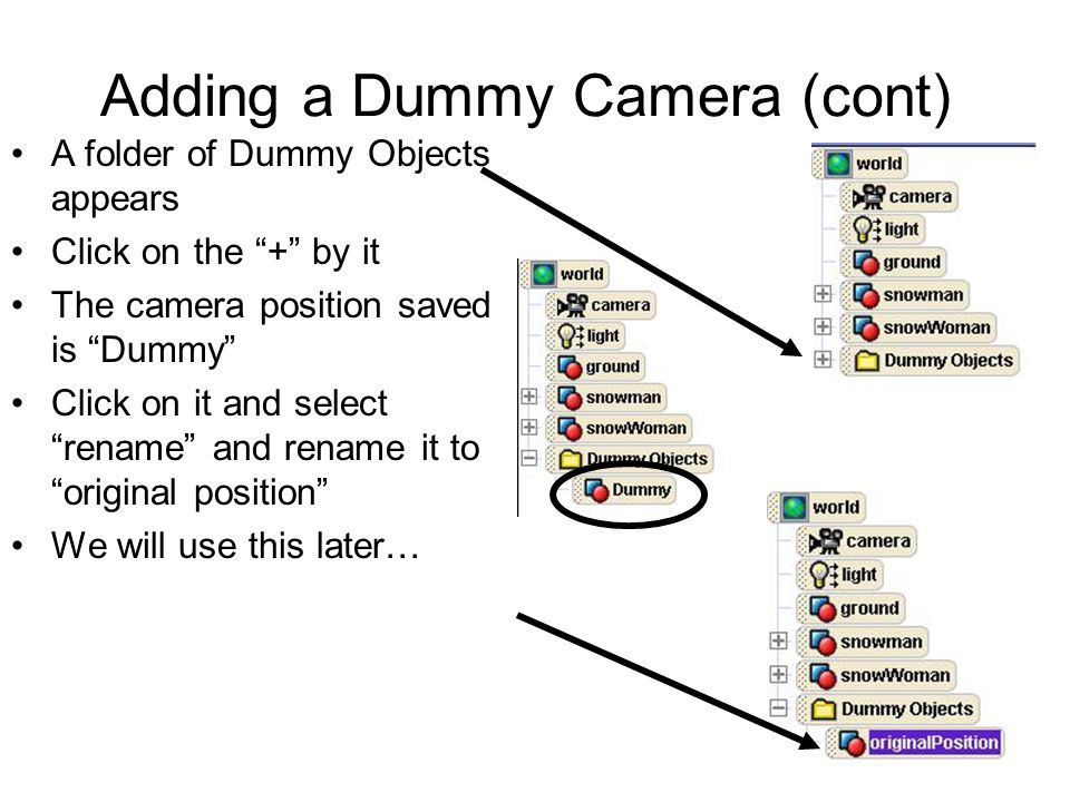 Adding a Dummy Camera (cont) A folder of Dummy Objects appears Click on the + by it The camera position saved is Dummy Click on it and select rename and rename it to original position We will use this later…