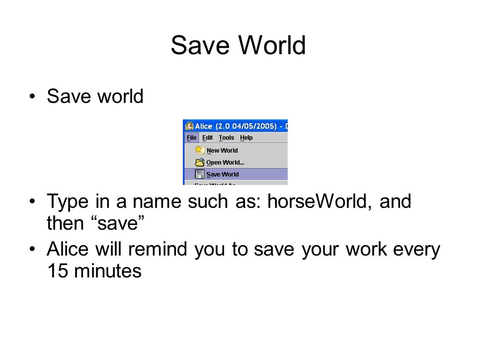 Save World Save world Type in a name such as: horseWorld, and then save Alice will remind you to save your work every 15 minutes