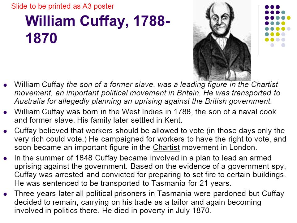 William Cuffay, 1788- 1870 William Cuffay the son of a former slave, was a leading figure in the Chartist movement, an important political movement in Britain.