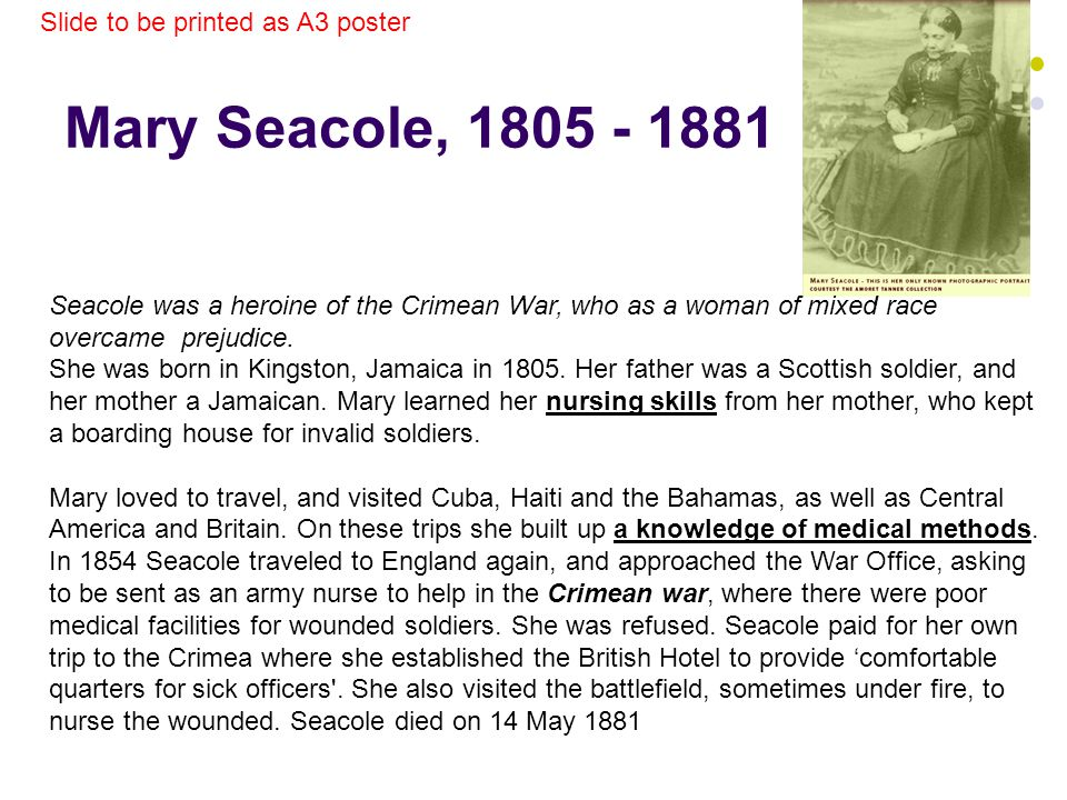 Mary Seacole, 1805 - 1881 Seacole was a heroine of the Crimean War, who as a woman of mixed race overcame prejudice. She was born in Kingston, Jamaica