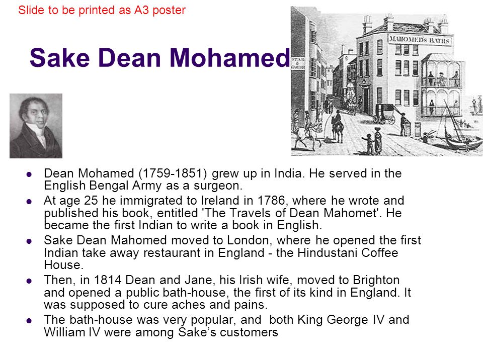 Sake Dean Mohamed Dean Mohamed (1759-1851) grew up in India. He served in the English Bengal Army as a surgeon. At age 25 he immigrated to Ireland in